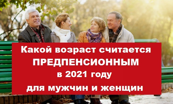 Какой возраст считается предпенсионный в 2021 году предпенсионный возраст попасть под сокращение